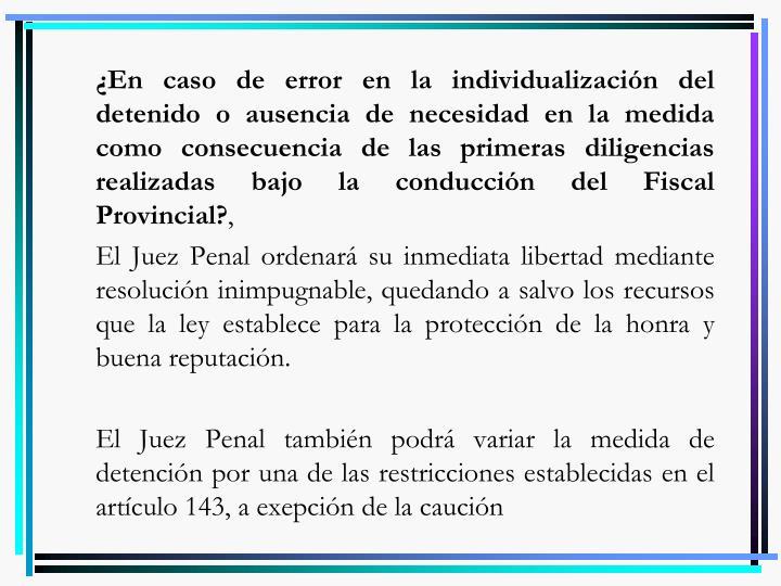 ¿En caso de error en la individualización del detenido o ausencia de necesidad en la medida como consecuencia de las primeras diligencias realizadas bajo la conducción del Fiscal Provincial?