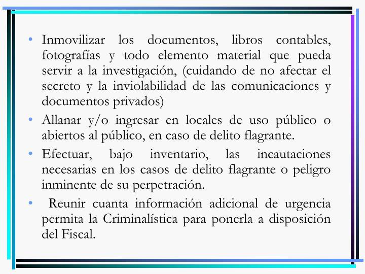 Inmovilizar los documentos, libros contables, fotografías y todo elemento material que pueda servir a la investigación, (cuidando de no afectar el secreto y la inviolabilidad de las comunicaciones y documentos privados)