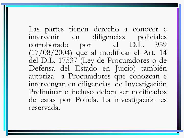 Las partes tienen derecho a conocer e intervenir en diligencias policiales corroborado por  el D.L. 959 (17/08/2004) que al modificar el Art. 14 del D.L. 17537 (Ley de Procuradores o de Defensa del Estado en Juicio) también autoriza  a Procuradores que conozcan e intervengan en diligencias  de Investigación Preliminar e incluso deben ser notificados de estas por Policía. La investigación es reservada