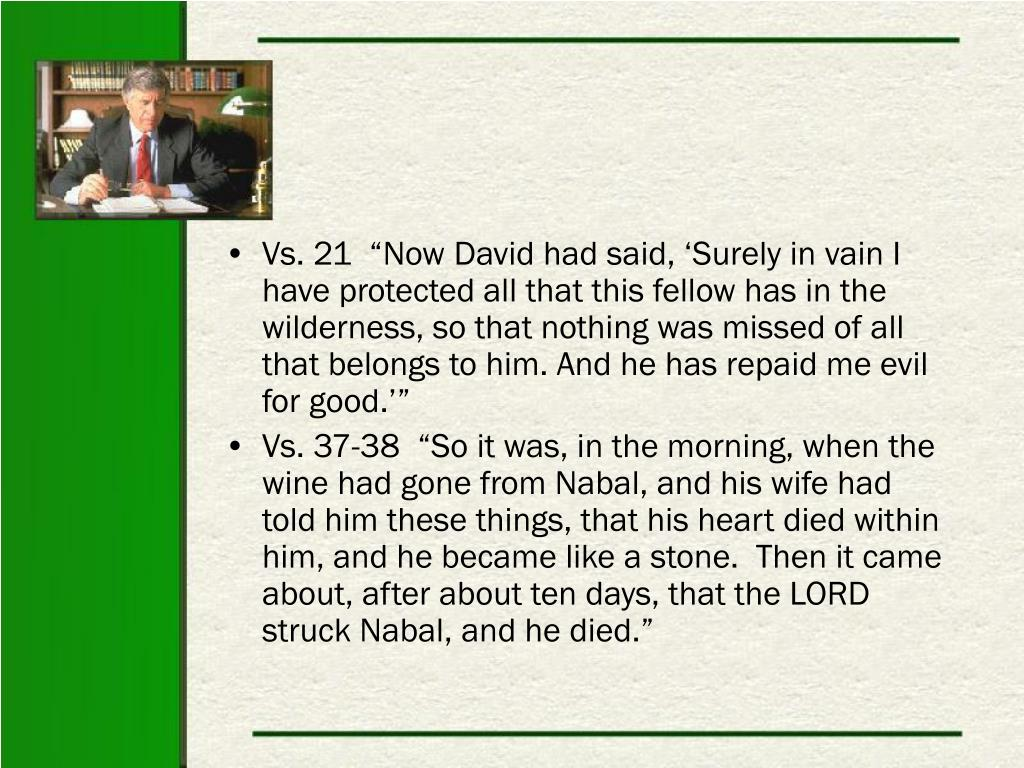 """Vs. 21  """"Now David had said, 'Surely in vain I have protected all that this fellow has in the wilderness, so that nothing was missed of all that belongs to him. And he has repaid me evil for good.'"""""""