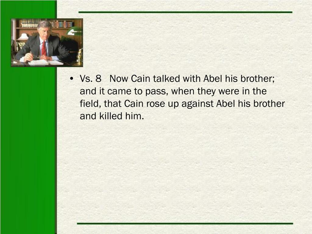 Vs. 8   Now Cain talked with Abel his brother; and it came to pass, when they were in the field, that Cain rose up against Abel his brother and killed him.
