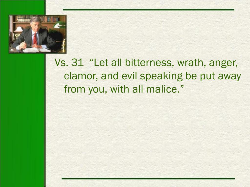 """Vs. 31  """"Let all bitterness, wrath, anger, clamor, and evil speaking be put away from you, with all malice."""""""