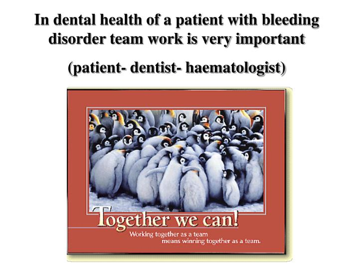 In dental health of a patient with bleeding disorder team work is very important