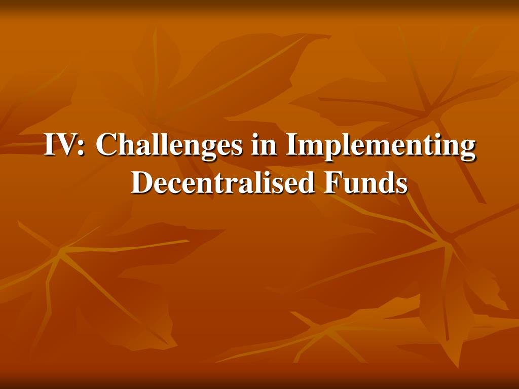 IV:	Challenges in Implementing Decentralised Funds