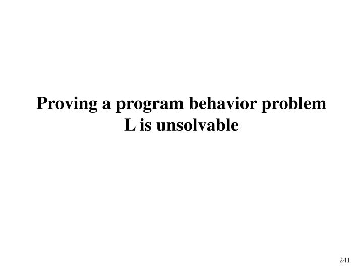 Proving a program behavior problem L is unsolvable