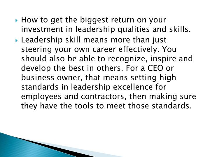 How to get the biggest return on your investment in leadership qualities and skills.