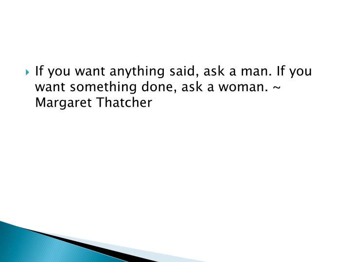 If you want anything said, ask a man. If you want something done, ask a woman. ~ Margaret Thatcher