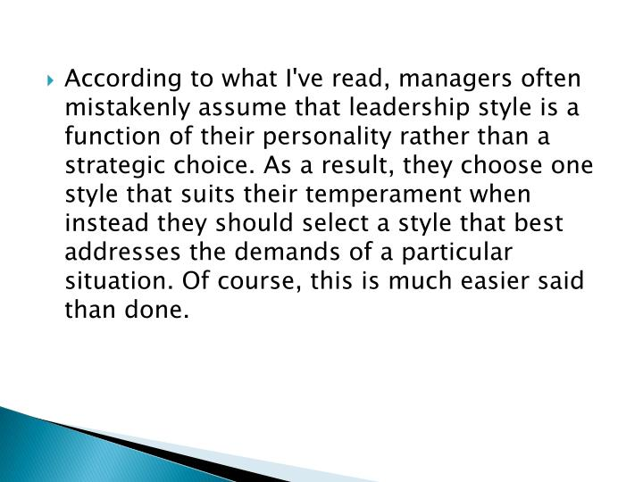 According to what I've read, managers often mistakenly assume that leadership style is a function of their personality rather than a strategic choice. As a result, they choose one style that suits their temperament when instead they should select a style that best addresses the demands of a particular situation. Of course, this is much easier said than done.