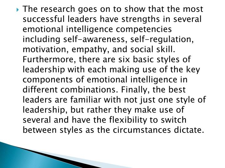 The research goes on to show that the most successful leaders have strengths in several emotional intelligence competencies including self-awareness, self-regulation, motivation, empathy, and social skill. Furthermore, there are six basic styles of leadership with each making use of the key components of emotional intelligence in different combinations. Finally, the best leaders are familiar with not just one style of leadership, but rather they make use of several and have the flexibility to switch between styles as the circumstances dictate.