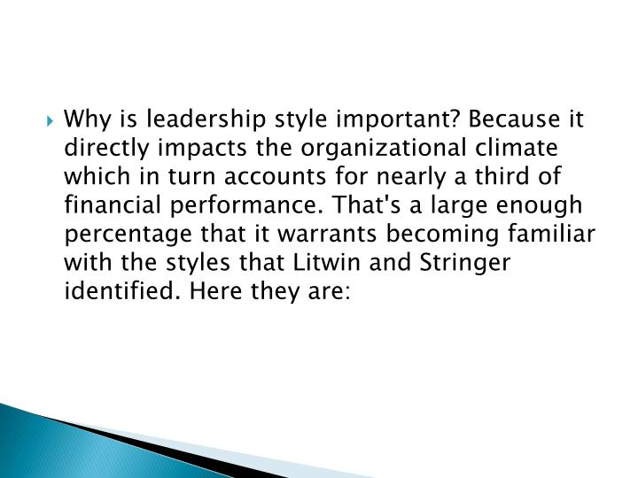 Why is leadership style important? Because it directly impacts the organizational climate which in turn accounts for nearly a third of financial performance. That's a large enough percentage that it warrants becoming familiar with the styles that Litwin and Stringer identified. Here they are: