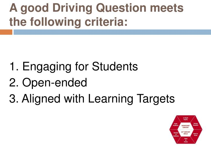 A good Driving Question meets the following criteria: