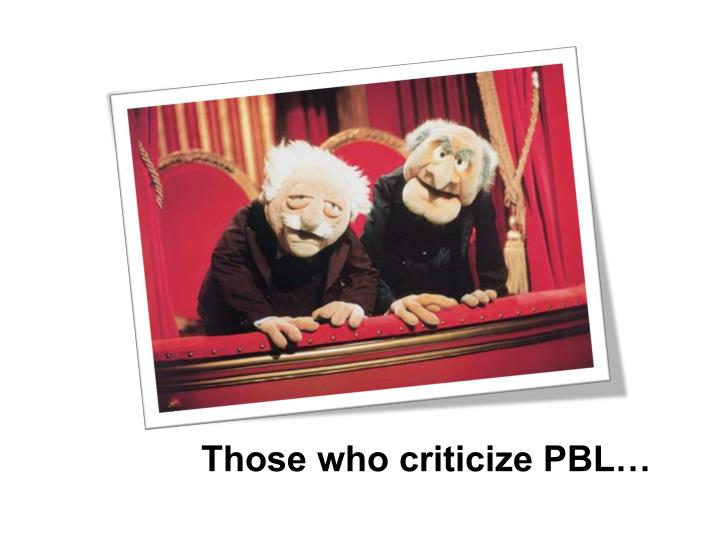 Those who criticize PBL…