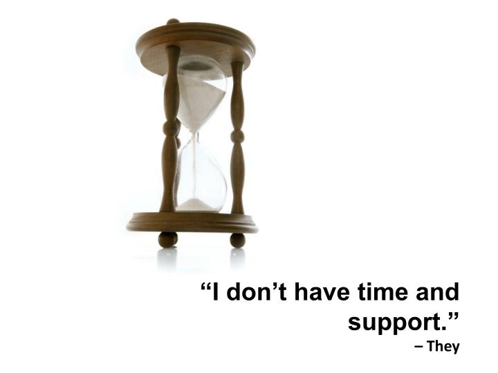 """""""I don't have time and support."""""""