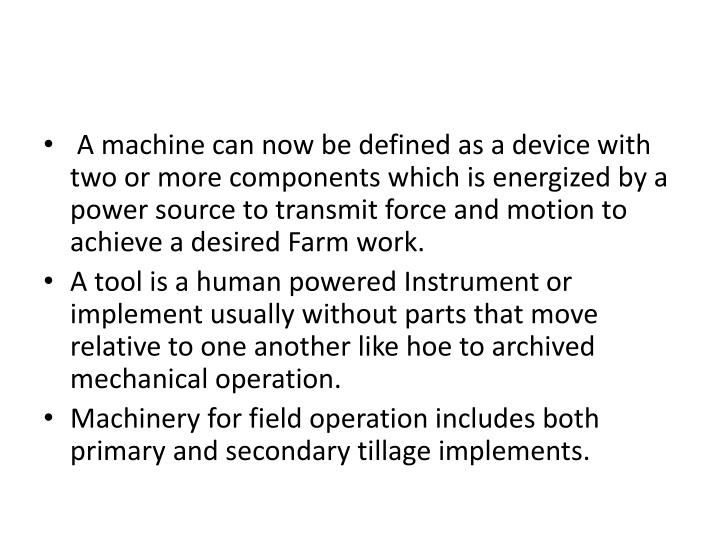 A machine can now be defined as a device with two or more components which is energized by a power source to transmit force and motion to achieve a desired Farm work.