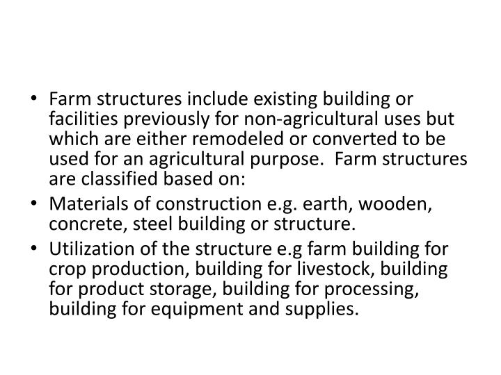 Farm structures include existing building or facilities previously for non-agricultural uses but which are either remodeled or converted to be used for an agricultural purpose.  Farm structures are classified based on: