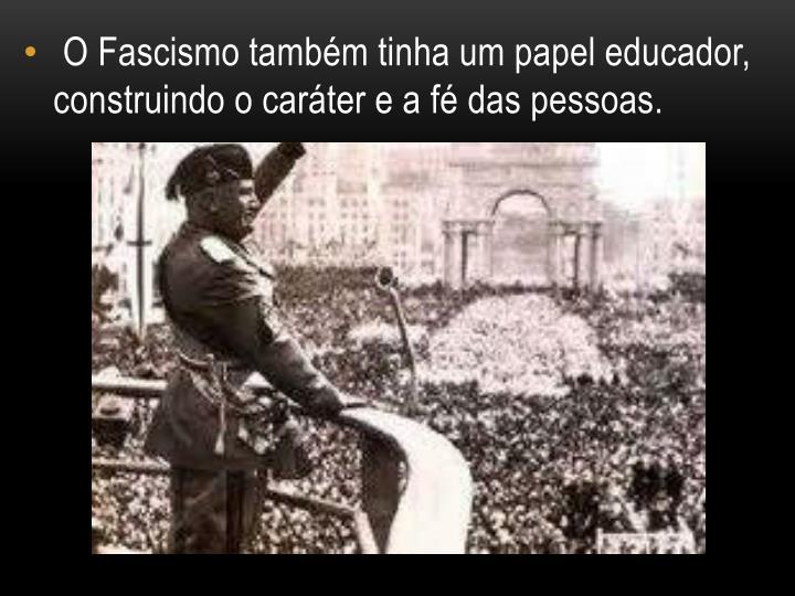 O Fascismo também tinha um papel educador, construindo o caráter e a fé das pessoas.