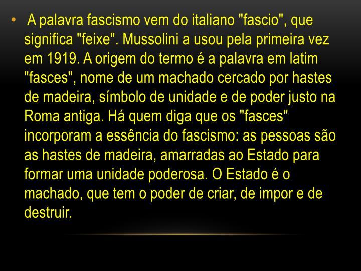 """A palavra fascismo vem do italiano """"fascio"""", que significa """"feixe"""". Mussolini a usou pela primeira vez em 1919. A origem do termo é a palavra em latim """"fasces"""", nome de um machado cercado por hastes de madeira, símbolo de unidade e de poder justo na Roma antiga. Há quem diga que os """"fasces"""" incorporam a essência do fascismo: as pessoas são as hastes de madeira, amarradas ao Estado para formar uma unidade poderosa. O Estado é o machado, que tem o poder de criar, de impor e de destruir."""