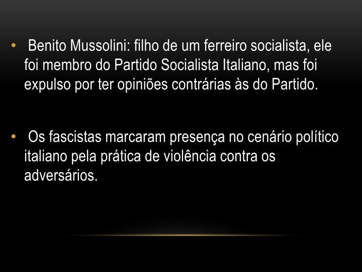 Benito Mussolini: filho de um ferreiro socialista, ele foi membro do Partido Socialista Italiano, mas foi expulso por ter opiniões contrárias às do Partido.