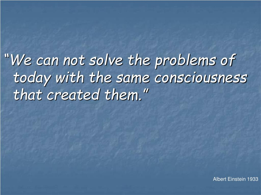 """""""We can not solve the problems of today with the same consciousness that created them."""""""