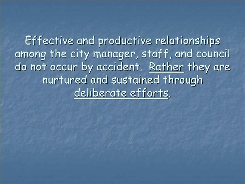 Effective and productive relationships among the city manager, staff, and council do not occur by accident.