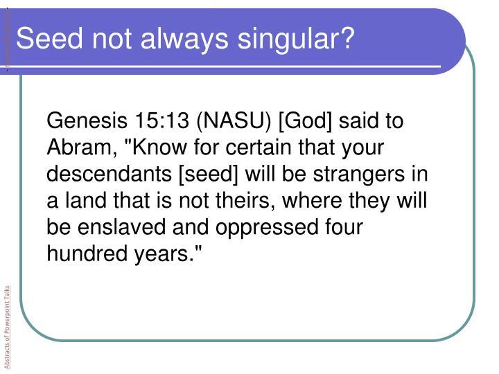 Seed not always singular?
