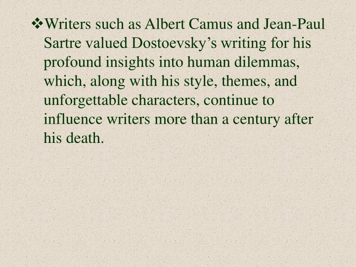 Writers such as Albert Camus and Jean-Paul Sartre valued Dostoevsky's writing for his profound insights into human dilemmas, which, along with his style, themes, and unforgettable characters, continue to influence writers more than a century after his death.