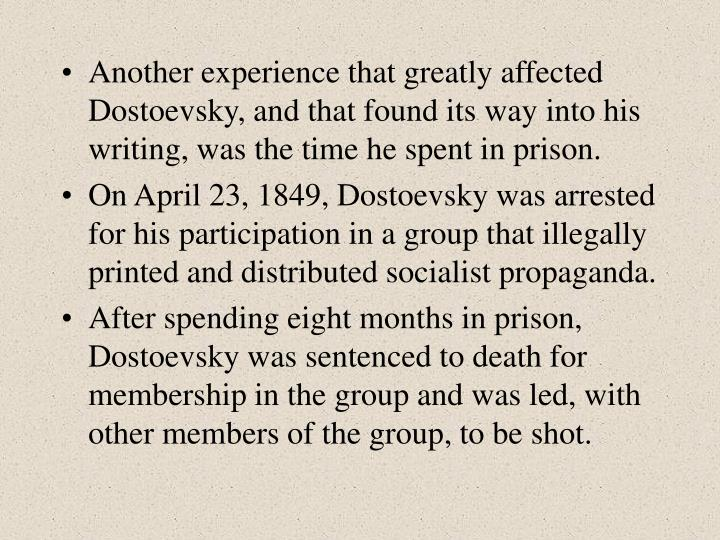 Another experience that greatly affected Dostoevsky, and that found its way into his writing, was the time he spent in prison.