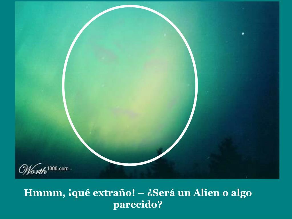 Hmmm, ¡qué extraño! – ¿Será un Alien o algo parecido?