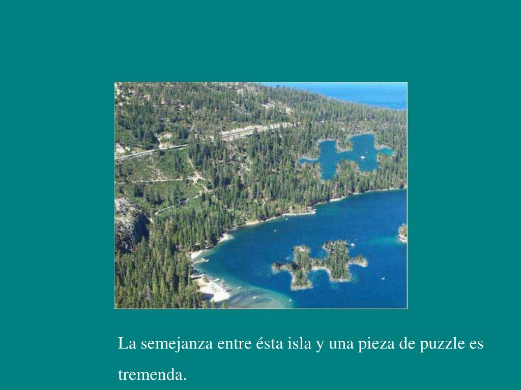 La semejanza entre ésta isla y una pieza de puzzle es