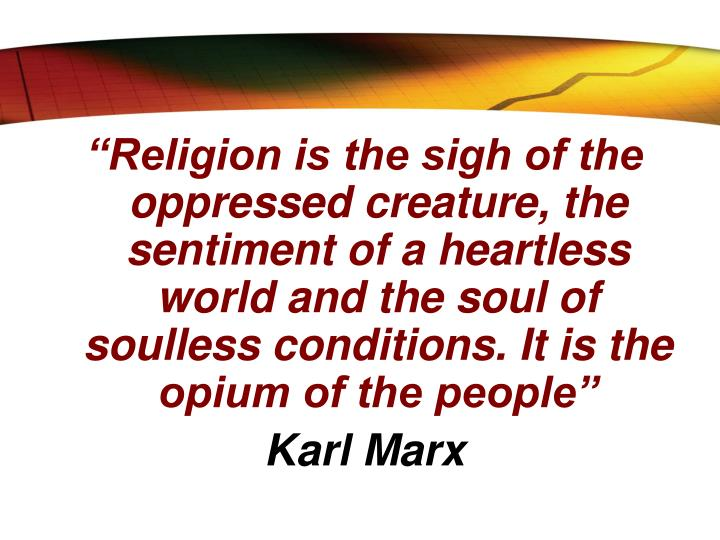"""Religion is the sigh of the oppressed creature, the sentiment of a heartless world and the soul of soulless conditions. It is the opium of the people"""