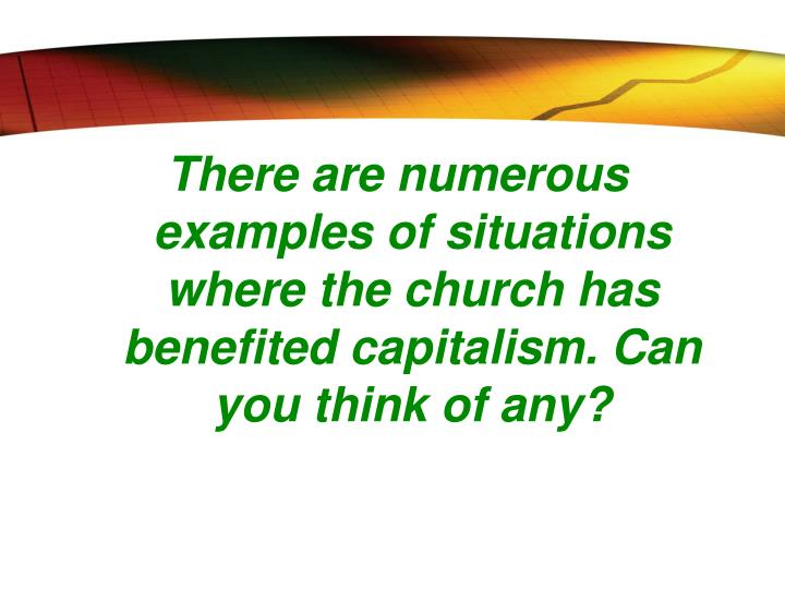 There are numerous examples of situations where the church has benefited capitalism. Can you think of any?