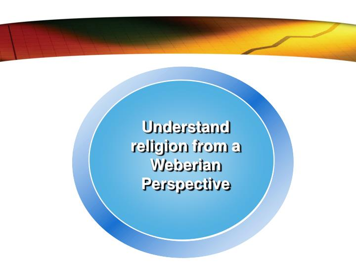 Understand religion from a Weberian Perspective