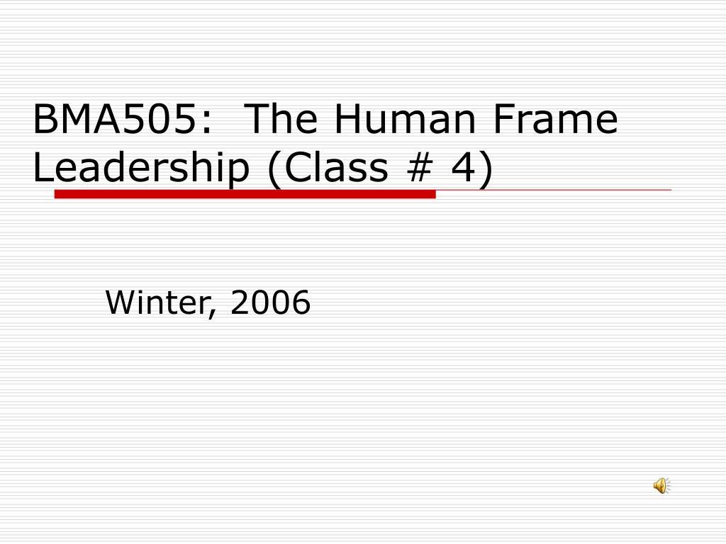 BMA505:  The Human Frame Leadership (Class # 4)