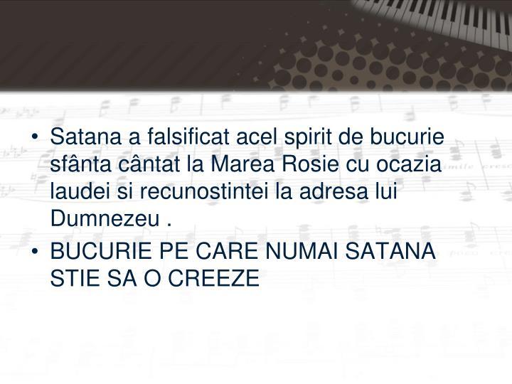Satana a falsificat acel spirit de bucurie sfânta cântat la Marea Rosie cu ocazia laudei si recunostintei la adresa lui Dumnezeu .