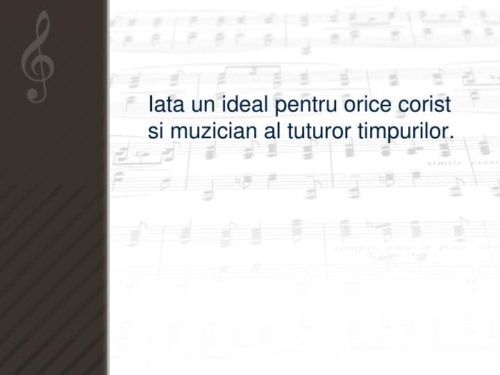 Iata un ideal pentru orice corist si muzician al tuturor timpurilor.