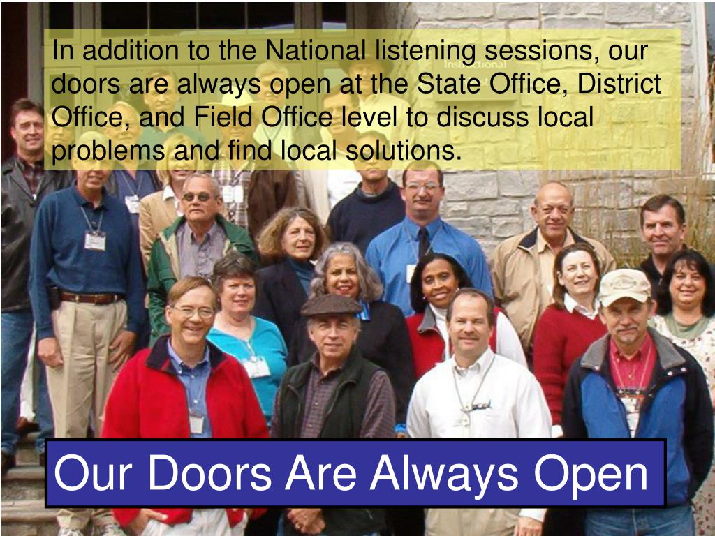 In addition to the National listening sessions, our doors are always open at the State Office, District Office, and Field Office level to discuss local problems and find local solutions.