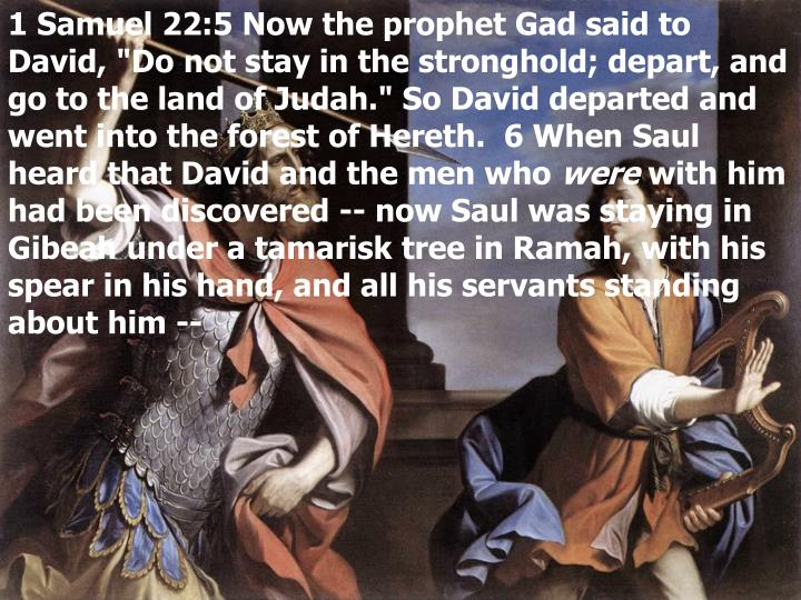 "1 Samuel 22:5 Now the prophet Gad said to David, ""Do not stay in the stronghold; depart, and go to the land of Judah."" So David departed and went into the forest of Hereth.  6 When Saul heard that David and the men who"