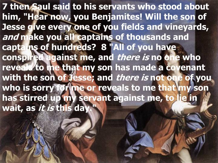 "7 then Saul said to his servants who stood about him, ""Hear now, you Benjamites! Will the son of Jesse give every one of you fields and vineyards,"