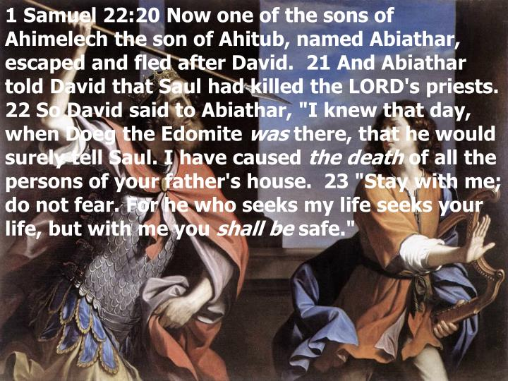 "1 Samuel 22:20 Now one of the sons of Ahimelech the son of Ahitub, named Abiathar, escaped and fled after David.  21 And Abiathar told David that Saul had killed the LORD's priests.  22 So David said to Abiathar, ""I knew that day, when Doeg the Edomite"