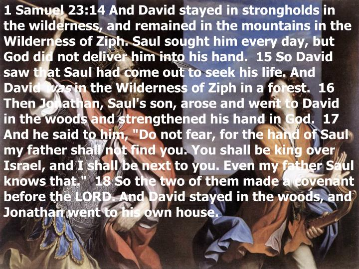 1 Samuel 23:14 And David stayed in strongholds in the wilderness, and remained in the mountains in the Wilderness of Ziph. Saul sought him every day, but God did not deliver him into his hand.  15 So David saw that Saul had come out to seek his life. And David