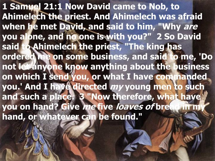 1 Samuel 21:1 Now David came to Nob, to Ahimelech the priest. And Ahimelech was afraid when he met D...