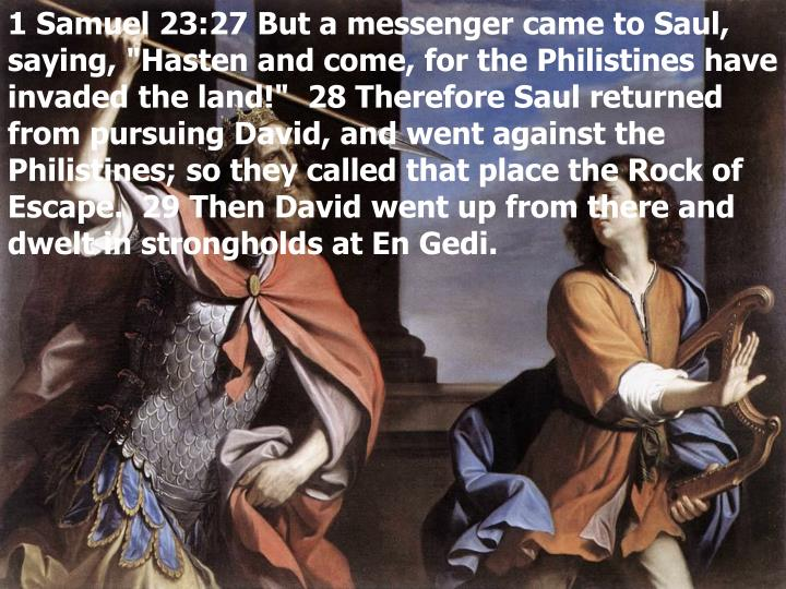 "1 Samuel 23:27 But a messenger came to Saul, saying, ""Hasten and come, for the Philistines have invaded the land!""  28 Therefore Saul returned from pursuing David, and went against the Philistines; so they called that place the Rock of Escape.  29 Then David went up from there and dwelt in strongholds at En Gedi."