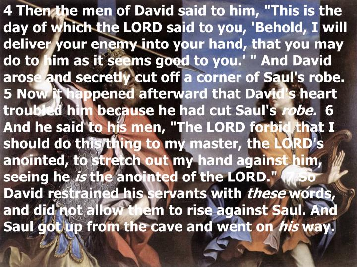 "4 Then the men of David said to him, ""This is the day of which the LORD said to you, 'Behold, I will deliver your enemy into your hand, that you may do to him as it seems good to you.' "" And David arose and secretly cut off a corner of Saul's robe.  5 Now it happened afterward that David's heart troubled him because he had cut Saul's"