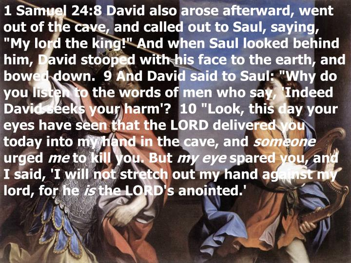 "1 Samuel 24:8 David also arose afterward, went out of the cave, and called out to Saul, saying, ""My lord the king!"" And when Saul looked behind him, David stooped with his face to the earth, and bowed down.  9 And David said to Saul: ""Why do you listen to the words of men who say, 'Indeed David seeks your harm'?  10 ""Look, this day your eyes have seen that the LORD delivered you today into my hand in the cave, and"