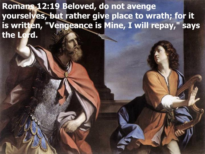 "Romans 12:19 Beloved, do not avenge yourselves, but rather give place to wrath; for it is written, ""Vengeance is Mine, I will repay,"" says the Lord."