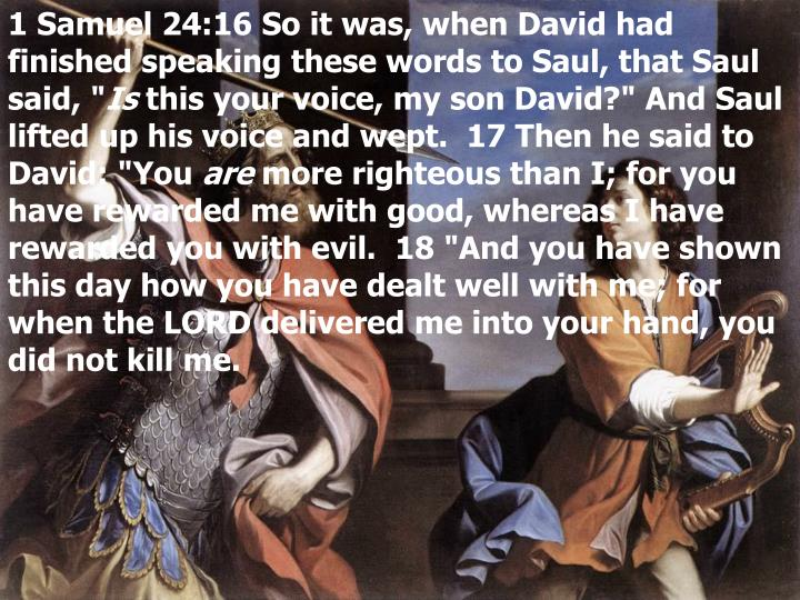 1 Samuel 24:16 So it was, when David had finished speaking these words to Saul, that Saul said, ""