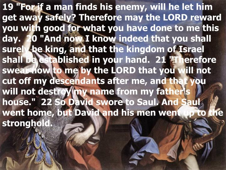 "19 ""For if a man finds his enemy, will he let him get away safely? Therefore may the LORD reward you with good for what you have done to me this day.  20 ""And now I know indeed that you shall surely be king, and that the kingdom of Israel shall be established in your hand.  21 ""Therefore swear now to me by the LORD that you will not cut off my descendants after me, and that you will not destroy my name from my father's house.""  22 So David swore to Saul. And Saul went home, but David and his men went up to the stronghold."