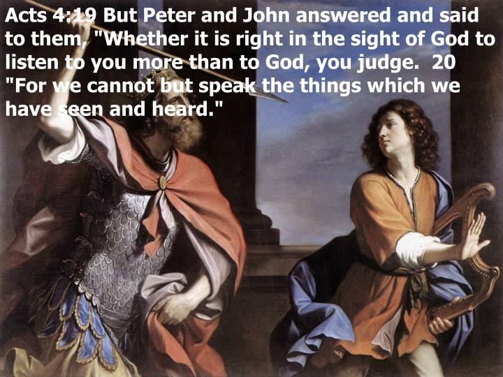 "Acts 4:19 But Peter and John answered and said to them, ""Whether it is right in the sight of God to listen to you more than to God, you judge.  20 ""For we cannot but speak the things which we have seen and heard."""