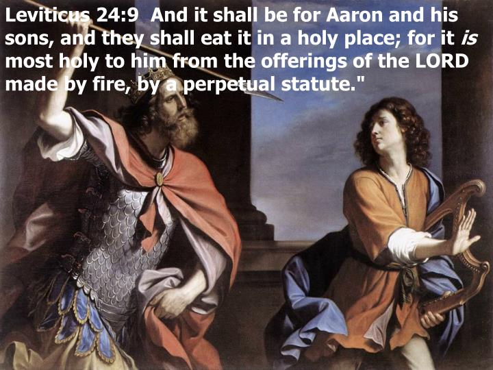 Leviticus 24:9  And it shall be for Aaron and his sons, and they shall eat it in a holy place; for it