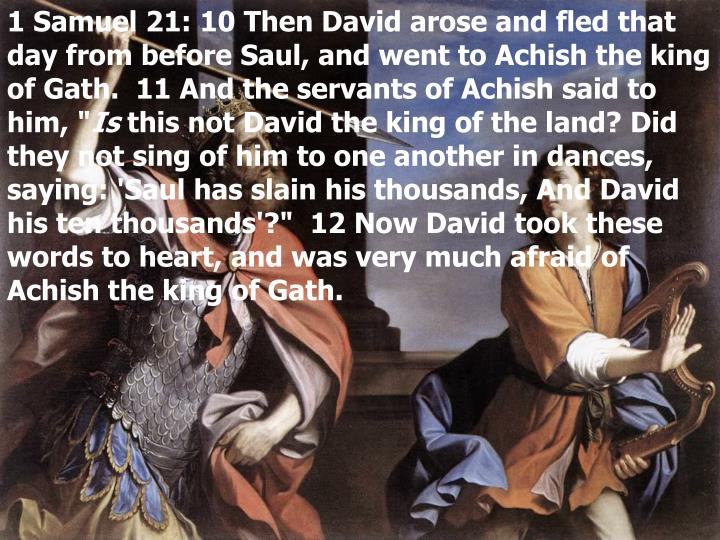 1 Samuel 21: 10 Then David arose and fled that day from before Saul, and went to Achish the king of Gath.  11 And the servants of Achish said to him, ""
